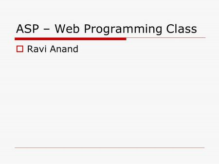 ASP – Web Programming Class  Ravi Anand. ASP – Active Server Pages What is ASP? - Microsoft Technology - Can Run using IIS/PWS/Others - Helps us create.