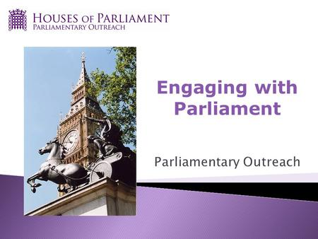 Engaging with Parliament. A service from the Houses of Parliament Politically neutral Aim is to increase knowledge and engagement with work and processes.
