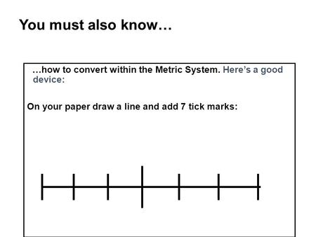 You must also know… …how to convert within the Metric System. Here's a good device: On your paper draw a line and add 7 tick marks: