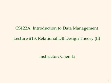 1 CS122A: Introduction to Data Management Lecture #13: Relational DB Design Theory (II) Instructor: Chen Li.