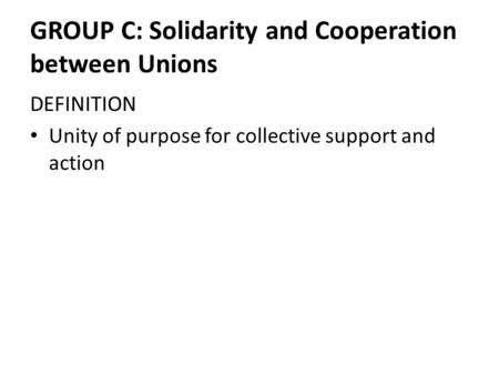 GROUP C: Solidarity and Cooperation between Unions DEFINITION Unity of purpose for collective support and action.