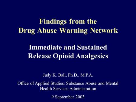 Findings from the Drug Abuse Warning Network Immediate and Sustained Release Opioid Analgesics Judy K. Ball, Ph.D., M.P.A. Office of Applied Studies, Substance.