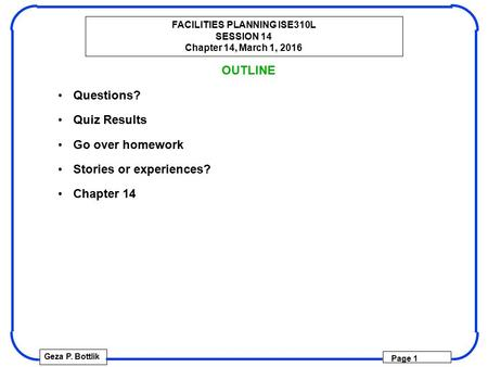 FACILITIES PLANNING ISE310L SESSION 14 Chapter 14, March 1, 2016 Geza P. Bottlik Page 1 OUTLINE Questions? Quiz Results Go over homework Stories or experiences?