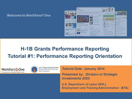 Welcome to Workforce 3 One U.S. Department of Labor Employment and Training Administration H-1B Grants Performance Reporting Tutorial #1: Performance Reporting.