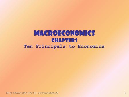 MacroEconomics Chapter 1 Ten Principals to Economics TEN PRINCIPLES OF ECONOMICS 0.