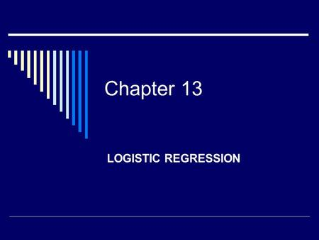 Chapter 13 LOGISTIC REGRESSION. Set of independent variables Categorical outcome measure, generally dichotomous.