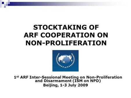 STOCKTAKING OF ARF COOPERATION ON NON-PROLIFERATION 1 st ARF Inter-Sessional Meeting on Non-Proliferation and Disarmament (ISM on NPD) Beijing, 1-3 July.