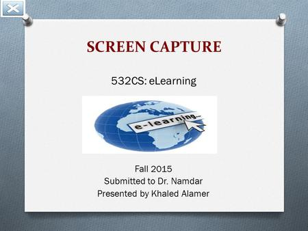 SCREEN CAPTURE 532CS: eLearning Fall 2015 Submitted to Dr. Namdar Presented by Khaled Alamer.