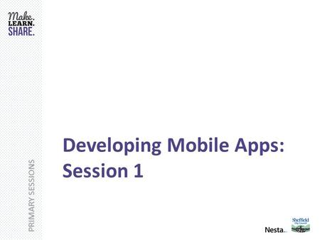 PRIMARY SESSIONS Developing Mobile Apps: Session 1.