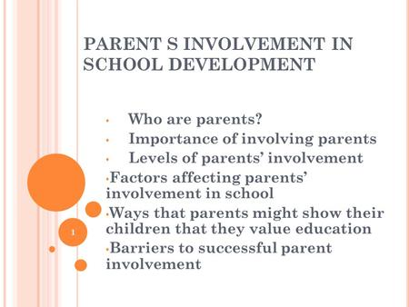 PARENT S INVOLVEMENT IN SCHOOL DEVELOPMENT Who are parents? Importance of involving parents Levels of parents' involvement Factors affecting parents' involvement.