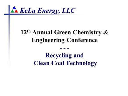 KeLa Energy, LLC 12 th Annual Green Chemistry & Engineering Conference - - - Recycling and Clean Coal Technology.