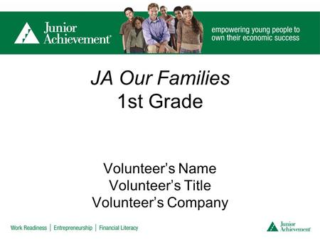 JA Our Families 1st Grade Volunteer's Name Volunteer's Title Volunteer's Company.