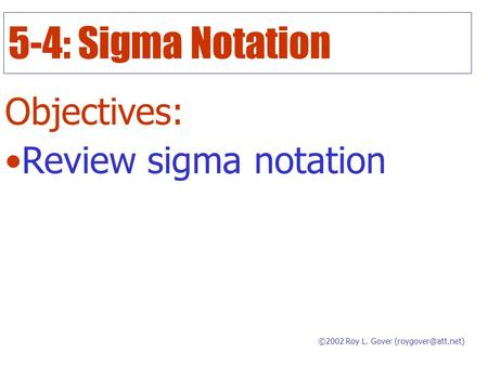 5-4: Sigma Notation Objectives: Review sigma notation ©2002 Roy L. Gover