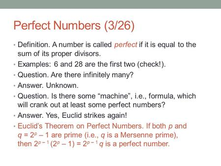 Perfect Numbers (3/26) Definition. A number is called perfect if it is equal to the sum of its proper divisors. Examples: 6 and 28 are the first two (check!).