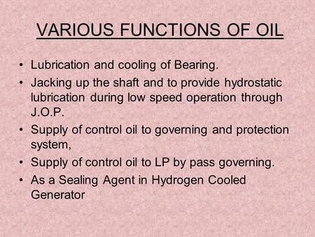 VARIOUS FUNCTIONS OF OIL Lubrication and cooling of Bearing. Jacking up the shaft and to provide hydrostatic lubrication during low speed operation through.