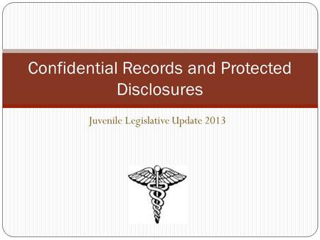 Juvenile Legislative Update 2013 Confidential Records and Protected Disclosures.