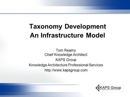 Taxonomy Development An Infrastructure Model Tom Reamy Chief Knowledge Architect KAPS Group Knowledge Architecture Professional Services