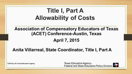 Title I, Part A Allowability of Costs Association of Compensatory Educators of Texas (ACET) Conference-Austin, Texas April 7, 2015 Anita Villarreal, State.