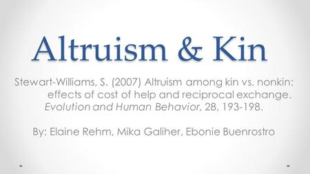 Altruism & Kin Stewart-Williams, S. (2007) Altruism among kin vs. nonkin: effects of cost of help and reciprocal exchange. Evolution and Human Behavior,