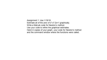 Assignment 1: due 1/19/16 Estimate all of the zero of x 3 -x 2 -2x+1 graphically. Write a MatLab code for Newton's method. Use your code to refine the.