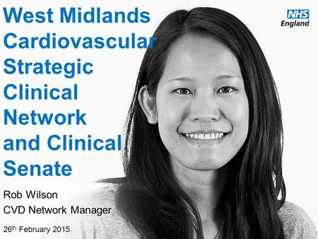 Www.england.nhs.uk West Midlands Cardiovascular Strategic Clinical Network and Clinical Senate Rob Wilson CVD Network Manager 26 th February 2015.
