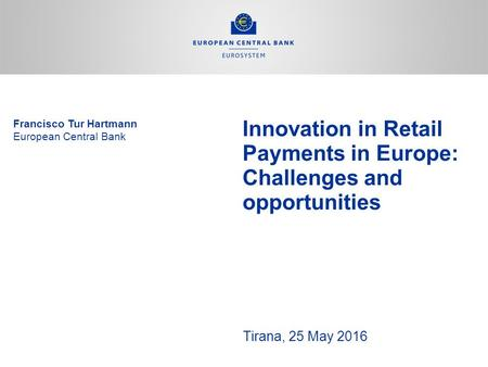 Innovation in Retail Payments in Europe: Challenges and opportunities Tirana, 25 May 2016 Francisco Tur Hartmann European Central Bank.