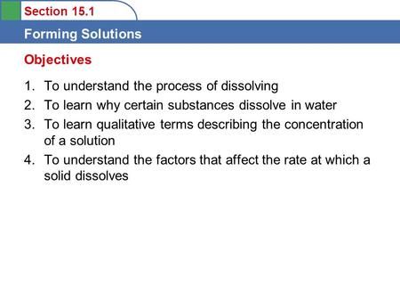 Section 15.1 Forming Solutions 1.To understand the process of dissolving 2.To learn why certain substances dissolve in water 3.To learn qualitative terms.