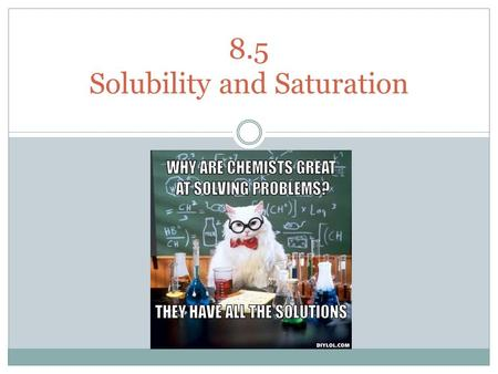 8.5 Solubility and Saturation. Video Solubility and solution types