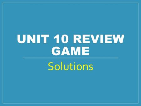 UNIT 10 REVIEW GAME Solutions. Rules: Pick one of the questions to do in each problem set (1 question per team member). Once you finish your question,