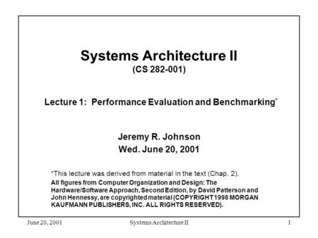 June 20, 2001Systems Architecture II1 Systems Architecture II (CS 282-001) Lecture 1: Performance Evaluation and Benchmarking * Jeremy R. Johnson Wed.