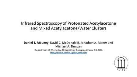 Infrared Spectroscopy of Protonated Acetylacetone and Mixed Acetylacetone/Water Clusters Daniel T. Mauney, David C. McDonald II, Jonathon A. Maner and.