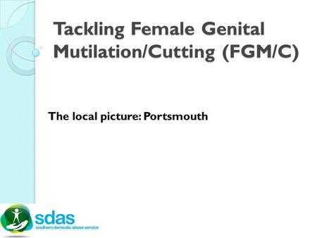 Tackling Female Genital Mutilation/Cutting (FGM/C) The local picture: Portsmouth.