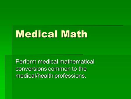 Medical Math Perform medical mathematical conversions common to the medical/health professions.