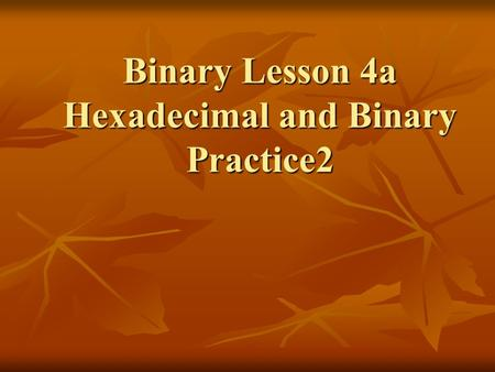 Binary Lesson 4a Hexadecimal and Binary Practice2.