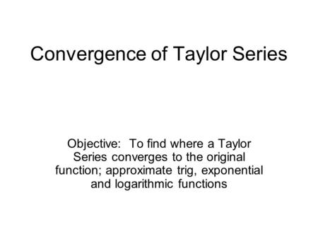 Convergence of Taylor Series Objective: To find where a Taylor Series converges to the original function; approximate trig, exponential and logarithmic.