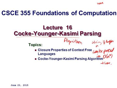 Lecture 16 Cocke-Younger-Kasimi Parsing Topics: Closure Properties of Context Free Languages Cocke-Younger-Kasimi Parsing Algorithm June 23, 2015 CSCE.