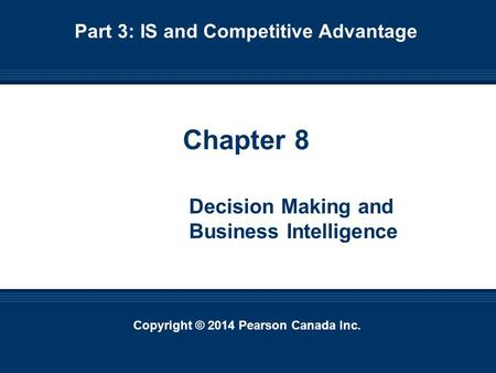 Copyright © 2014 Pearson Canada Inc. 8-1 Copyright © 2014 Pearson Canada Inc. Chapter 8 Decision Making and Business Intelligence Part 3: IS and Competitive.