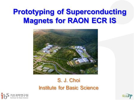 Prototyping of Superconducting Magnets for RAON ECR IS S. J. Choi Institute for Basic Science S. J. Choi Institute for Basic Science.