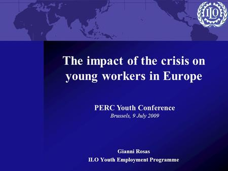 The impact of the crisis on young workers in Europe Gianni Rosas ILO Youth Employment Programme PERC Youth Conference Brussels, 9 July 2009.