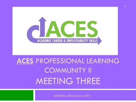 ACES PROFESSIONAL LEARNING COMMUNITY II MEETING THREE 1 ACES PLC II, ATLAS, January 2015.