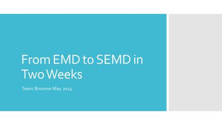 From EMD to SEMD in Two Weeks Team Broome May 2014.