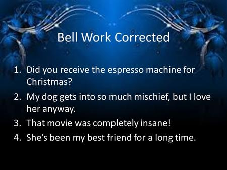 Bell Work Corrected 1.Did you receive the espresso machine for Christmas? 2.My dog gets into so much mischief, but I love her anyway. 3.That movie was.
