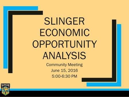 SLINGER ECONOMIC OPPORTUNITY ANALYSIS Community Meeting June 15, 2016 5:00-6:30 PM.