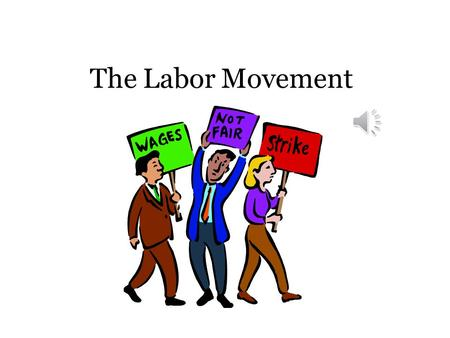 The Labor Movement Poor Working Conditions 10-12 hour work days (Usually 6 days a week) No sick days Unsafe and unhealthy working conditions Dull, repetitive.