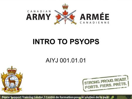 Peace Support Training Centre / Centre de formation pour le soutien de la paix INTRO TO PSYOPS AIYJ 001.01.01 PSTC Template designed by Maj McQueen.