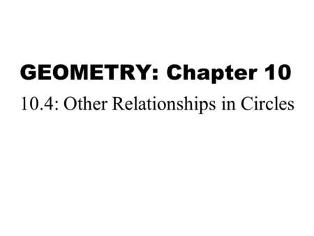 GEOMETRY: Chapter 10 10.4: Other Relationships in Circles.
