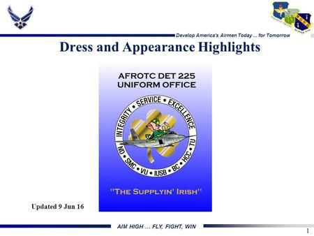 Develop America's Airmen Today... for Tomorrow 1 AIM HIGH … FLY, FIGHT, WIN Dress and Appearance Highlights Updated 9 Jun 16.
