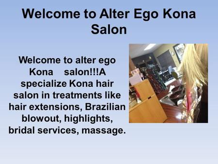 Welcome to Alter Ego Kona Salon Welcome to alter ego Kona salon!!!A specialize Kona hair salon in treatments like hair extensions, Brazilian blowout, highlights,