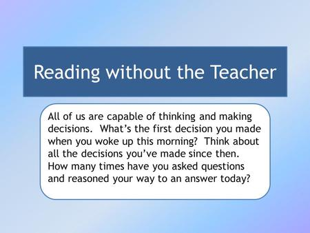 Reading without the Teacher All of us are capable of thinking and making decisions. What's the first decision you made when you woke up this morning? Think.