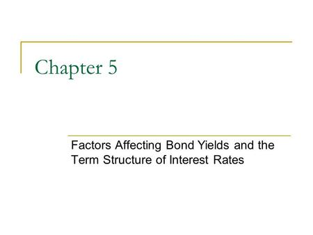 Chapter 5 Factors Affecting Bond Yields and the Term Structure of Interest Rates.